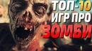 ТОП 10 - Игры про зомби апокалипсис, лучшие зомби игры на пк!