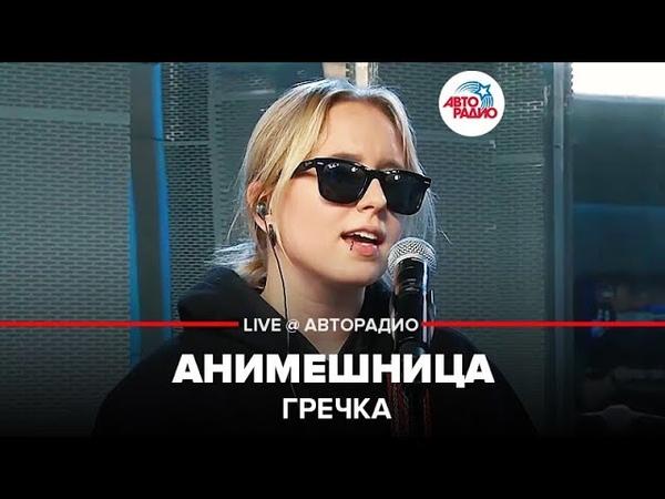 Гречка Анимешница LIVE @ Авторадио