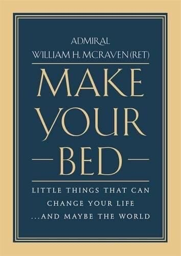 Make Your Bed Little Things That Can Change Your Life...And Maybe the World by William H. McRaven
