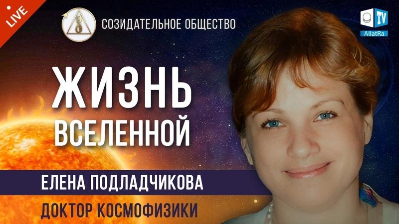 Жизнь Вселенной Астрофизик Доктор космофизик Елена Подладчикова