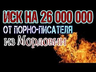ИСК НА 26 880 000 (ДВАДЦАТЬ ШЕСТЬ МИЛЛИОНОВ) от мордовского порно-писателя. Мир сошёл с ума!