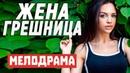 Горячая Премьера фильма для просмотра в выходной день ЖЕНА ГРЕШНИЦА Мелодрамы 2020 новинки