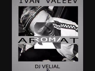 Ivan Valeev - Aromat ( Dj  Velial & Dj DiGo REMIX)