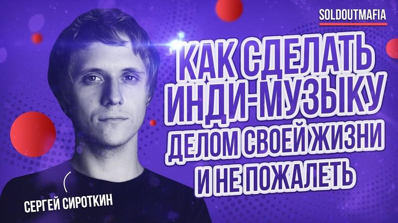 Как сделать инди музыку делом своей жизни и не пожалеть Сергей Сироткин SOLDOUTMAFIA