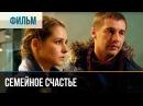 ▶️ Семейное счастье - Мелодрама Фильмы и сериалы - Русские мелодрамы