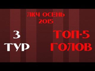 ТОП-5 голов 3 ТУРА ЛКЧ ОСЕНЬ 2015