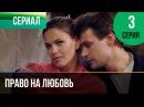 ▶️ Право на любовь 3 серия - Мелодрама | Фильмы и сериалы - Русские мелодрамы