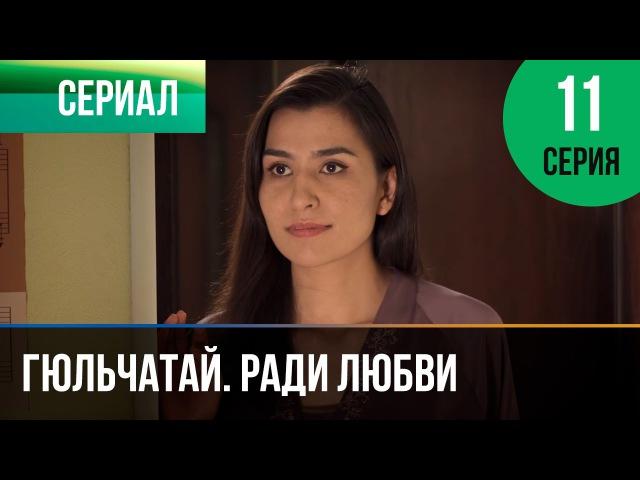 Гюльчатай. Ради любви 11 серия Мелодрама Фильмы и сериалы Русские мелодрамы