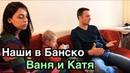 Наши в Банско Ваня и Катя. Из Украины в Болгарию