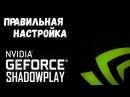 Всё о Nvidia ShadowPlay Правильная настройка для записи и стримов
