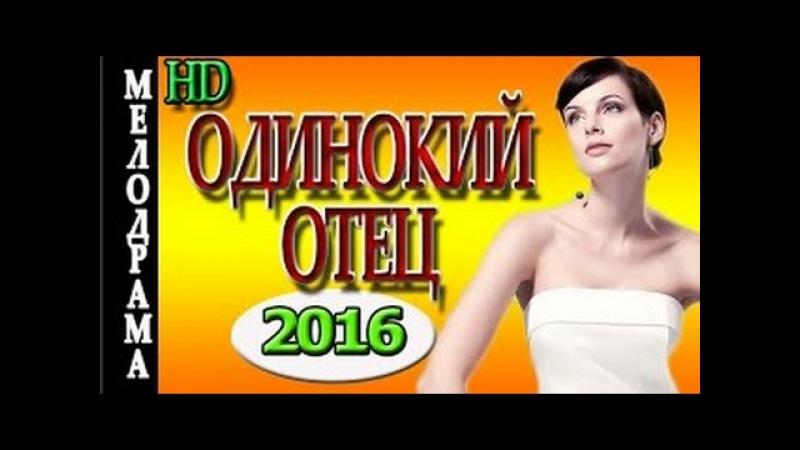 Одинокий отец 2016 новые русские мелодрамы премьеры