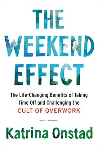 The Weekend Effect The Life-Changing Benefits of Taking Time Off and Challenging the Cult of Overwork