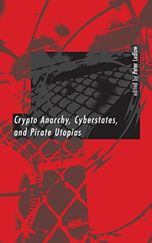 Peter Ludlow - Crypto Anarchy, Cyberstates, and Pirate Utopias (2001, The MIT Press)