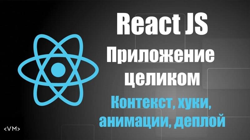 React JS - Приложение целиком (Контекст, Хуки, Анимации, Деплой)
