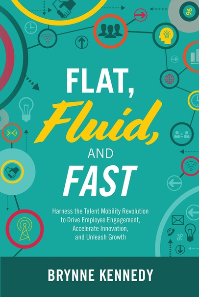 Flat, Fluid, and Fast Harness the Talent Mobility Revolution to Drive Employee Engagement, Accelerate Innovation, and