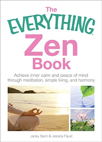 The Everything Zen Achieve Inner Calm and Peace of Mind Through Meditation, Simple Living, and Harmony