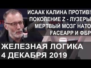 Железная логика от 4 декабря 2019. Исаак Калина против! Поколение Z  лузеры. Мёртвый мозг НАТО. FaceApp и ФБР