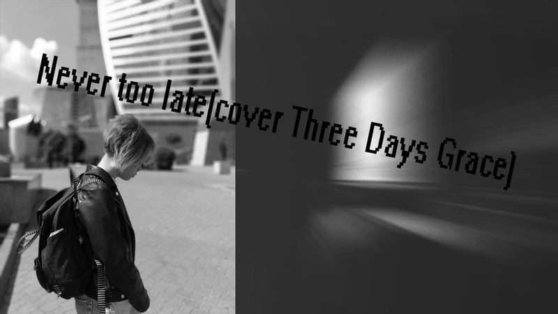 *-_-_-Never too late(cover Three Days Grace) -_-_-*