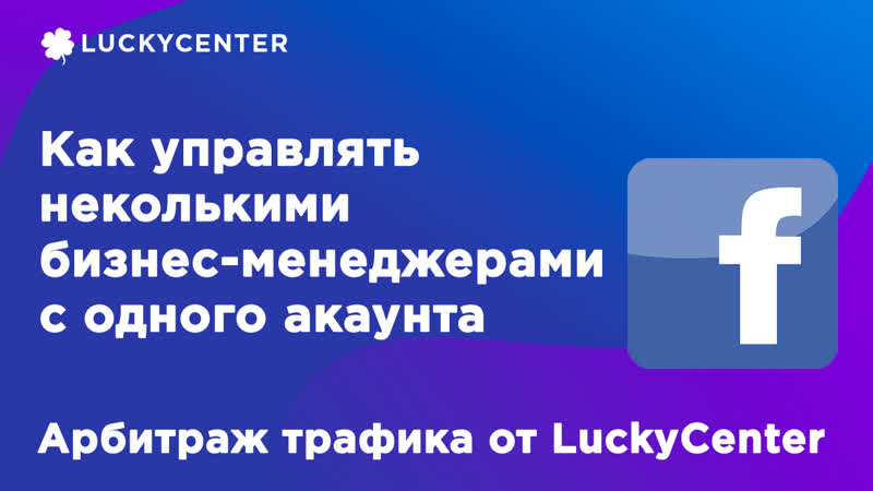 Как управлять несколькими БМ с одного аккаунта FB  Арбитраж трафика от LuckyCenter