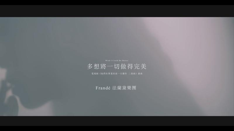 Frandé法蘭黛《多想將一切做得完美》Official MV ─ 電視劇「他們在畢業的前一天爆炸Ⅱ」 片尾曲