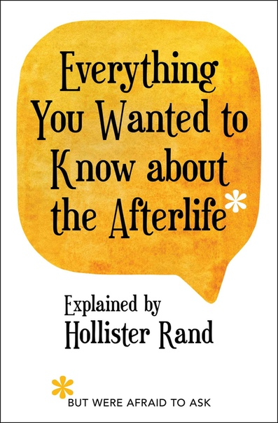 Everything You Wanted to Know about the Afterlife but Were Afraid to Ask - Hollister Rand