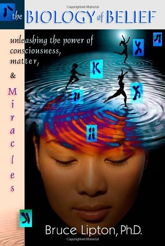 The biology of belief unleashing the power of consciousness, matter and miracles by Bruce H. Lipton