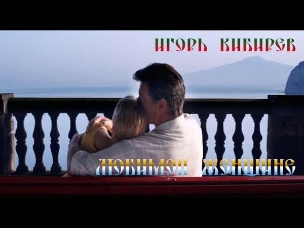 Любимой женщине Игорь Кибирев