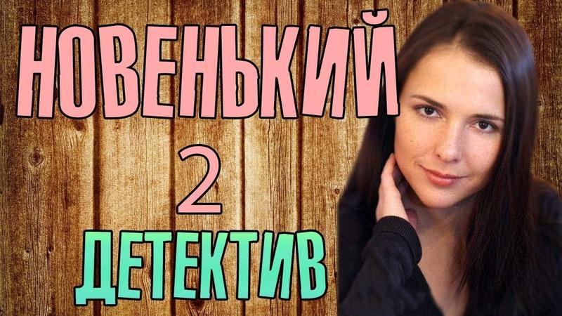Фильм про предательство, любовь и расследование - Новенький 2 / Русские детективы новинки 2019