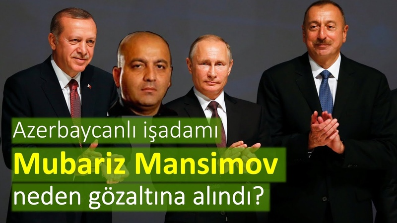 Azerbaycanlı işadamı Mubariz Mansimov neden gözaltına alındı? [Mehmet Tahsin]