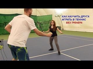 Как научить друга играть в теннис без тренера  (урок с начинающим)