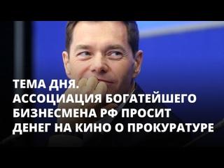 Ассоциация богатейшего бизнесмена РФ просит денег на кино о прокуратуре. Тема дня