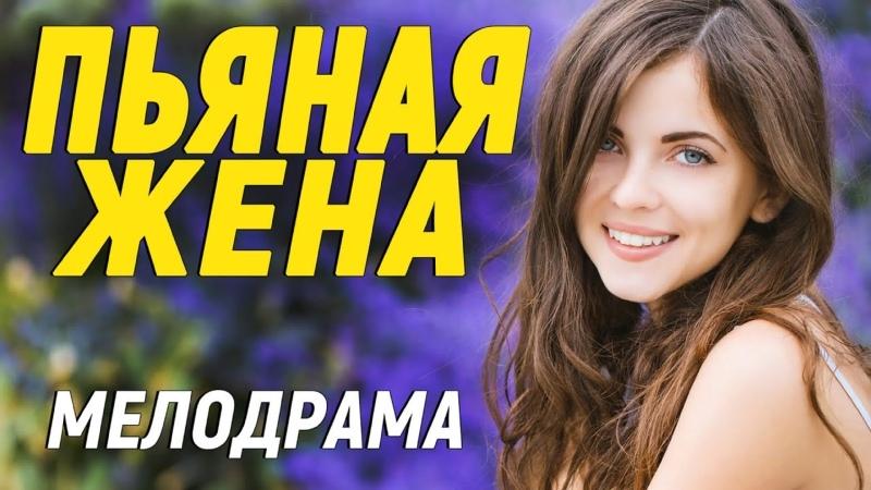 Красивейший фильм для хорошего времяпрепровождения ПЬЯНАЯ ЖЕНА Русские мелодрамы новинки 2021