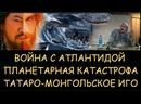 Николай Левашов. Как удалось выжить после планетарной катастрофы вызванной войной с Атлантидой. Было ли татаро-монгольское иго