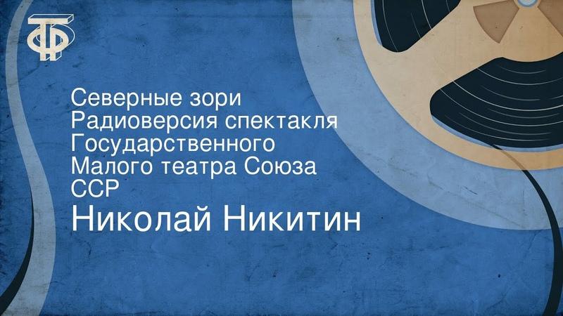 Николай Никитин. Северные зори. Радиоверсия спектакля Государственного Малого театра Союза ССР (1953)