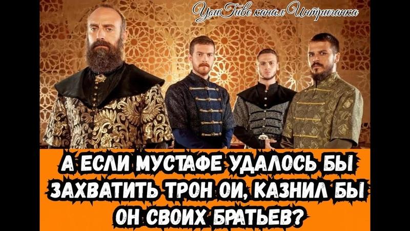 А если шехзаде Мустафе удалось бы захватить трон ОИ казнил бы он своих братьев Интриганка